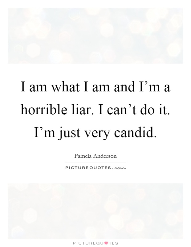 I am what I am and I'm a horrible liar. I can't do it. I'm just very candid Picture Quote #1