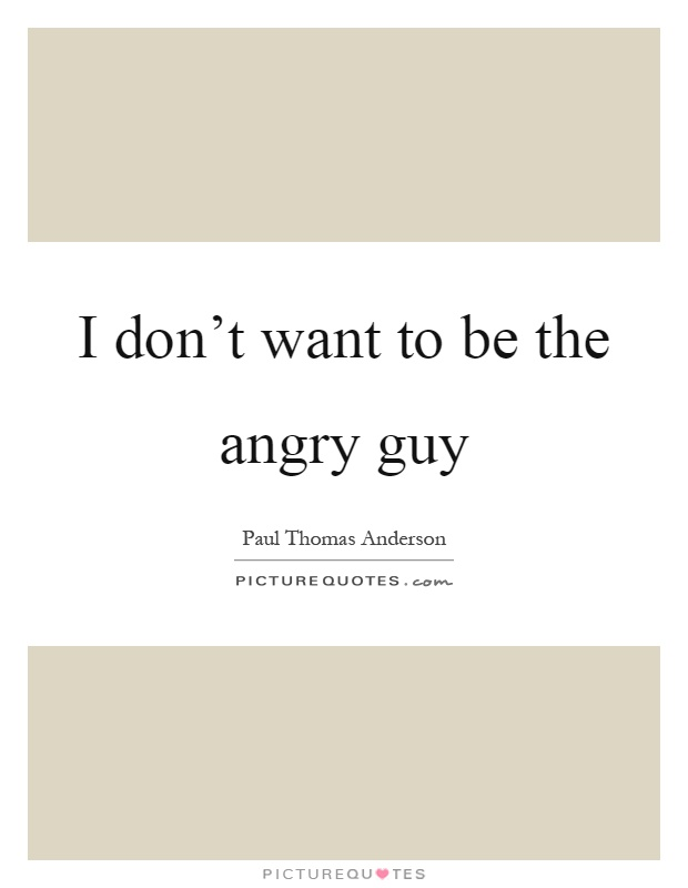 I don't want to be the angry guy Picture Quote #1
