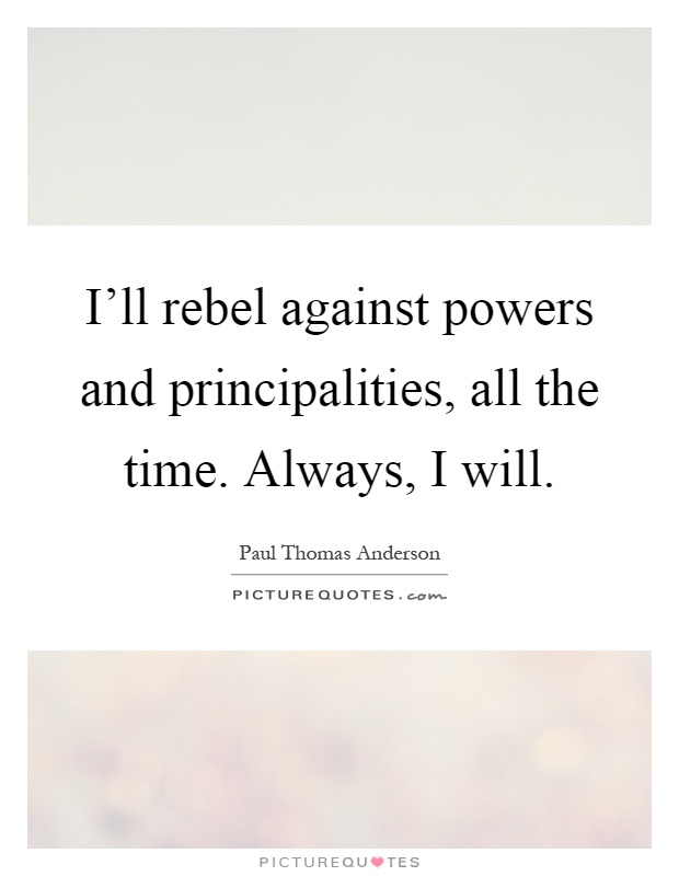 I'll rebel against powers and principalities, all the time. Always, I will Picture Quote #1