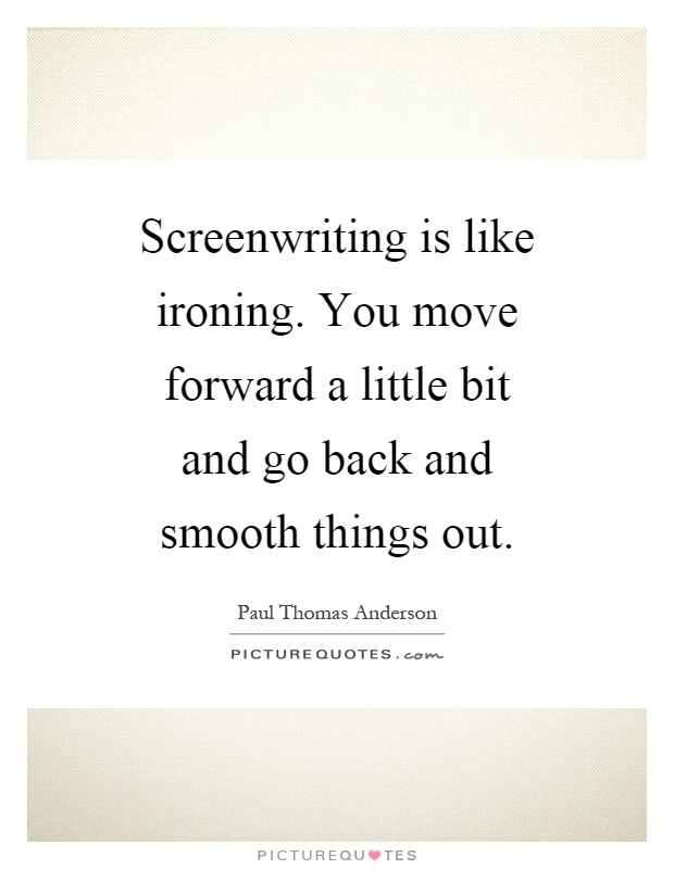 Screenwriting is like ironing. You move forward a little bit and go back and smooth things out Picture Quote #1
