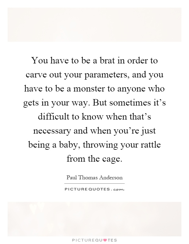 You have to be a brat in order to carve out your parameters, and you have to be a monster to anyone who gets in your way. But sometimes it's difficult to know when that's necessary and when you're just being a baby, throwing your rattle from the cage Picture Quote #1