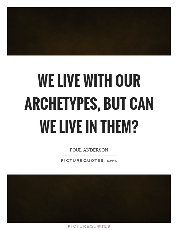 We live with our archetypes, but can we live in them? Picture Quote #1