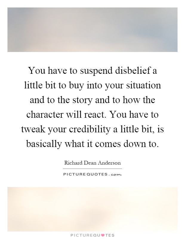 You have to suspend disbelief a little bit to buy into your situation and to the story and to how the character will react. You have to tweak your credibility a little bit, is basically what it comes down to Picture Quote #1