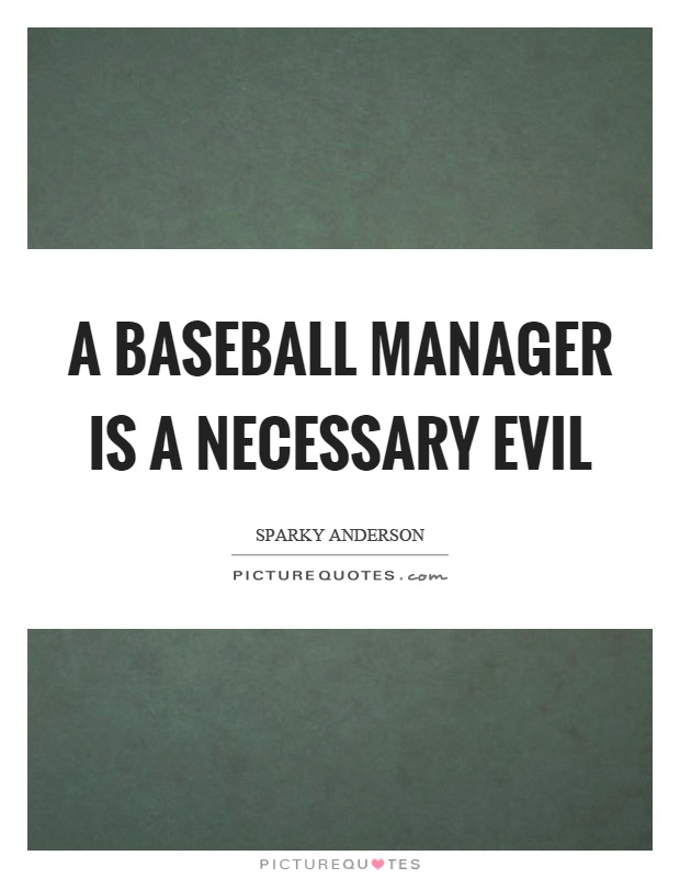 A baseball manager is a necessary evil Picture Quote #1
