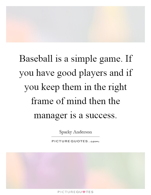 Baseball is a simple game. If you have good players and if you keep them in the right frame of mind then the manager is a success Picture Quote #1