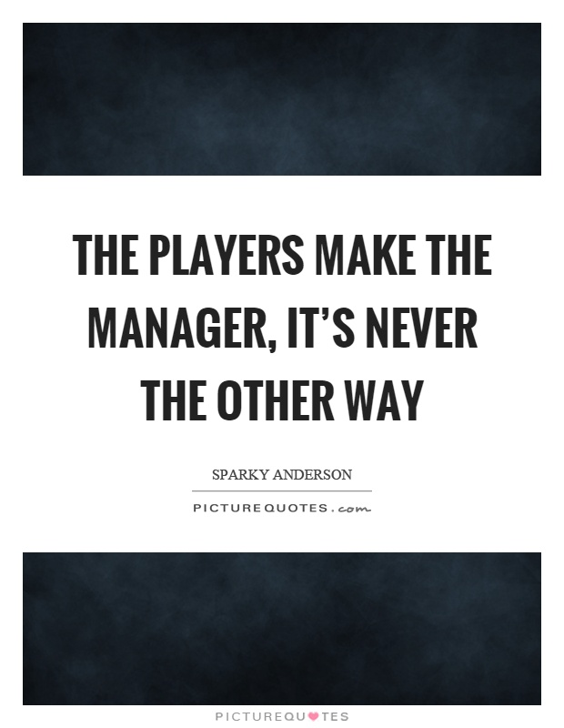The players make the manager, it's never the other way Picture Quote #1