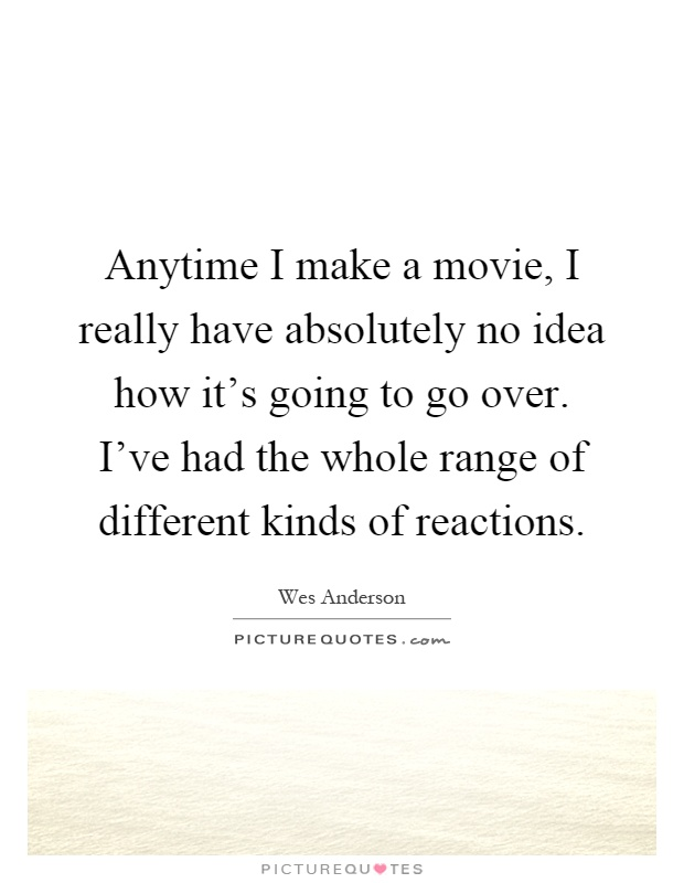 Anytime I make a movie, I really have absolutely no idea how it's going to go over. I've had the whole range of different kinds of reactions Picture Quote #1