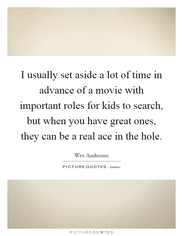 I usually set aside a lot of time in advance of a movie with important roles for kids to search, but when you have great ones, they can be a real ace in the hole Picture Quote #1