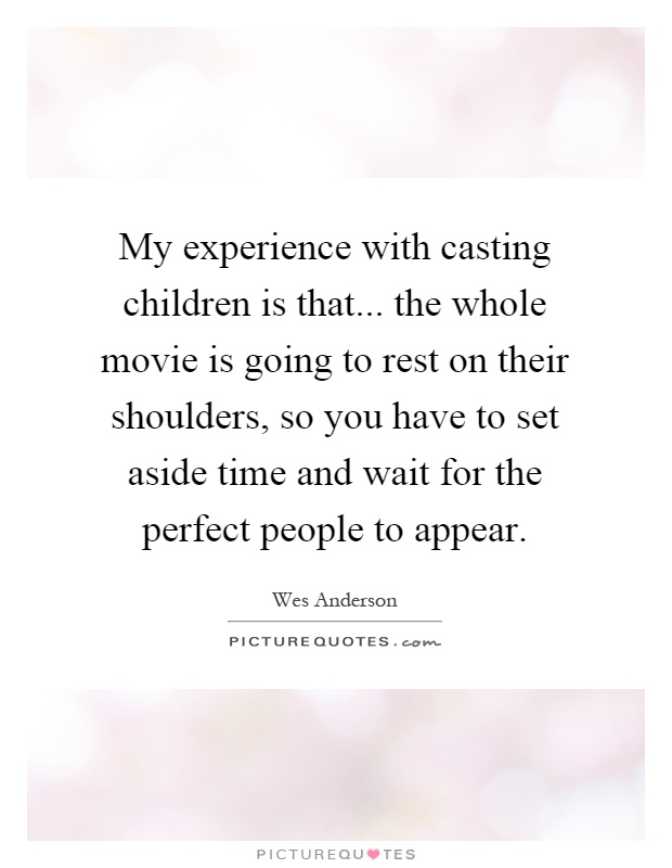 My experience with casting children is that... the whole movie is going to rest on their shoulders, so you have to set aside time and wait for the perfect people to appear Picture Quote #1