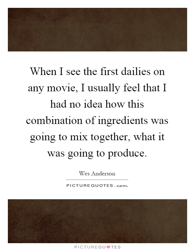 When I see the first dailies on any movie, I usually feel that I had no idea how this combination of ingredients was going to mix together, what it was going to produce Picture Quote #1