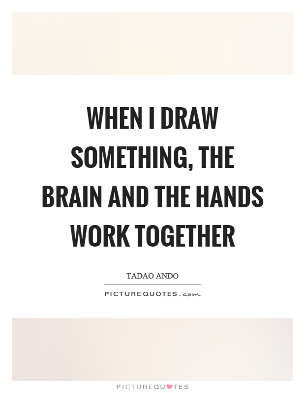 When I draw something, the brain and the hands work together Picture Quote #1