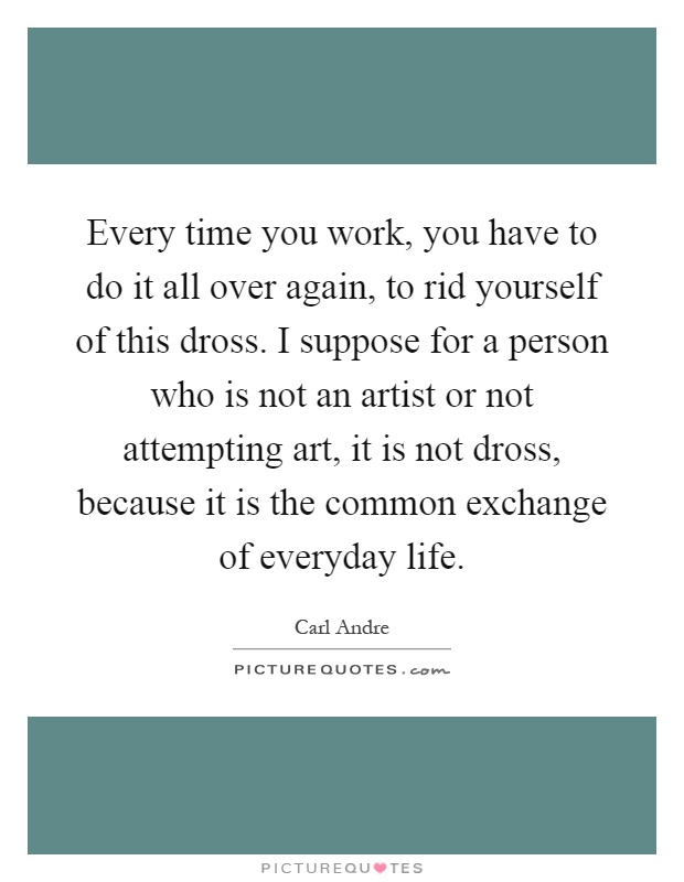 Every time you work, you have to do it all over again, to rid yourself of this dross. I suppose for a person who is not an artist or not attempting art, it is not dross, because it is the common exchange of everyday life Picture Quote #1