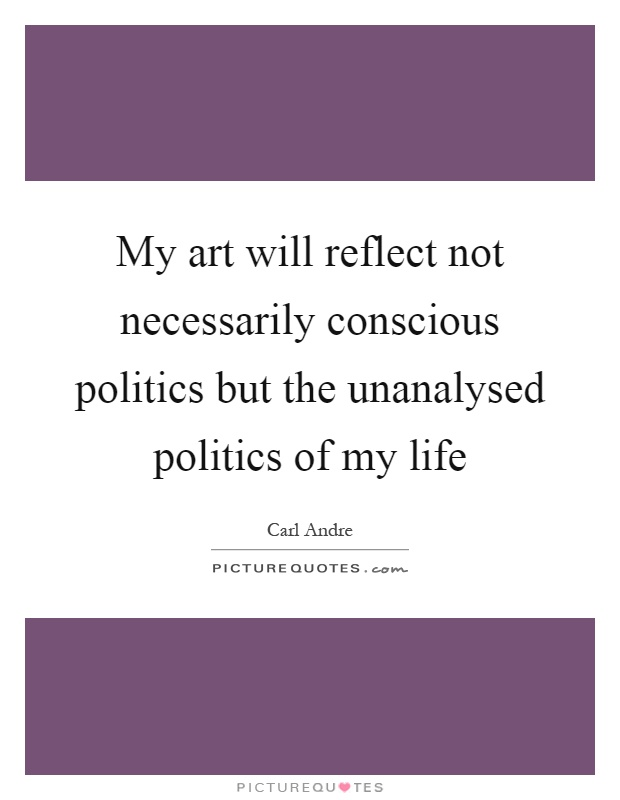 My art will reflect not necessarily conscious politics but the unanalysed politics of my life Picture Quote #1