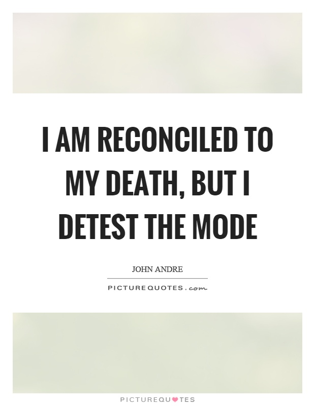 I am reconciled to my death, but I detest the mode Picture Quote #1