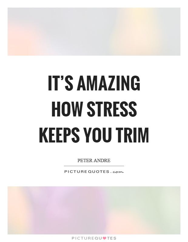 It's amazing how stress keeps you trim Picture Quote #1
