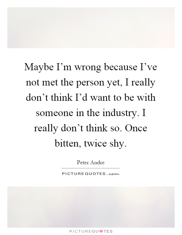 Maybe I'm wrong because I've not met the person yet, I really don't think I'd want to be with someone in the industry. I really don't think so. Once bitten, twice shy Picture Quote #1