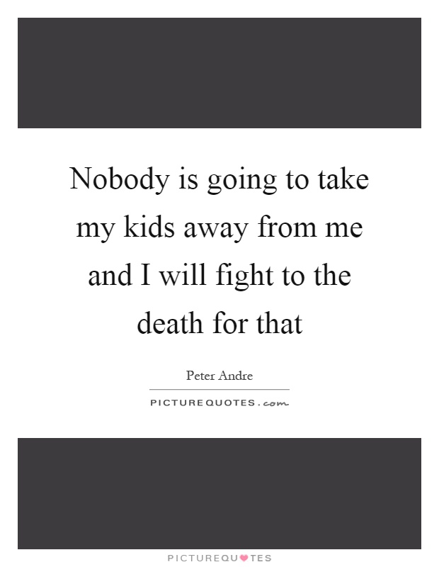 Nobody is going to take my kids away from me and I will fight to the death for that Picture Quote #1