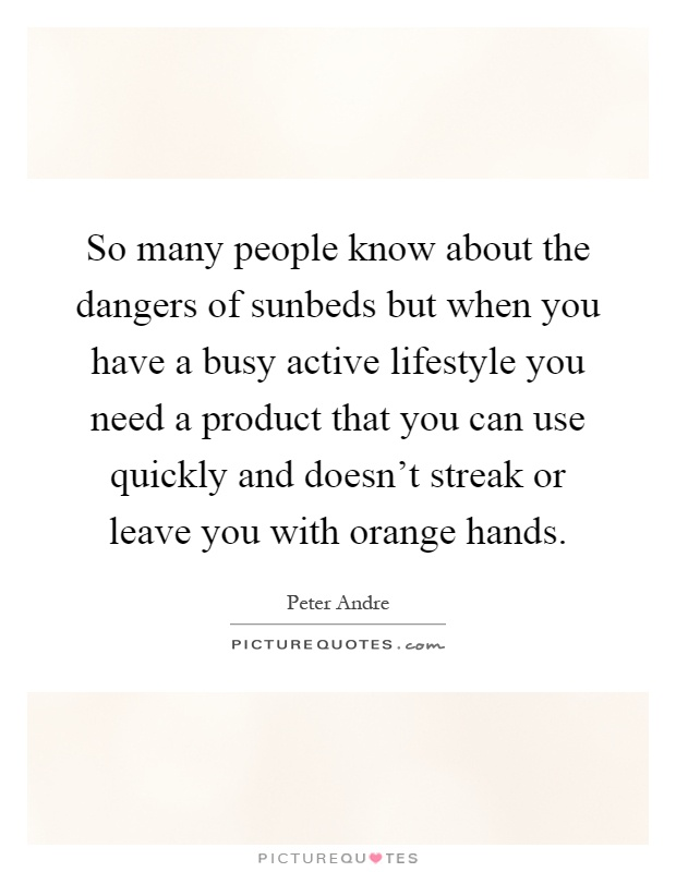 So many people know about the dangers of sunbeds but when you have a busy active lifestyle you need a product that you can use quickly and doesn't streak or leave you with orange hands Picture Quote #1