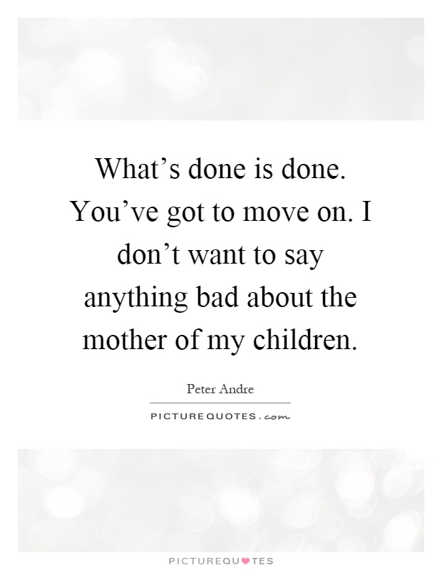 What's done is done. You've got to move on. I don't want to say anything bad about the mother of my children Picture Quote #1