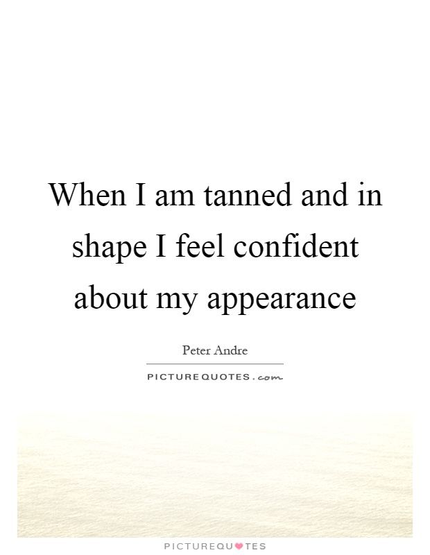 When I am tanned and in shape I feel confident about my appearance Picture Quote #1