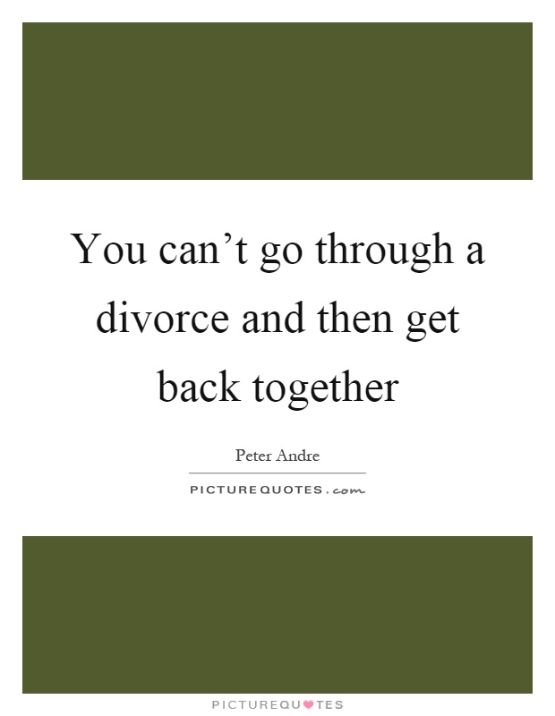 You can\'t go through a divorce and then get back together ...