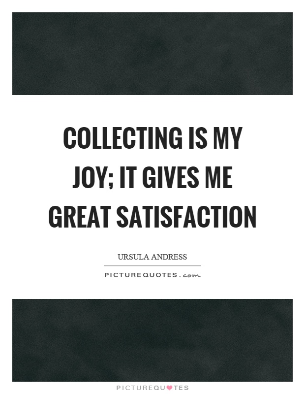 Collecting is my joy; it gives me great satisfaction Picture Quote #1