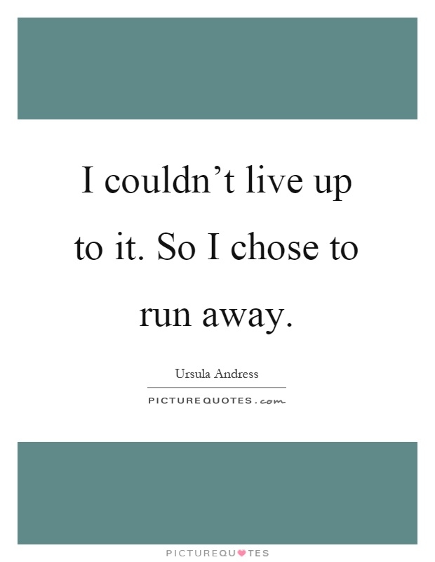 I couldn't live up to it. So I chose to run away Picture Quote #1