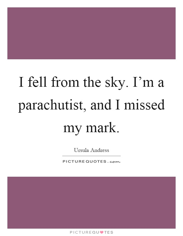 I fell from the sky. I'm a parachutist, and I missed my mark Picture Quote #1