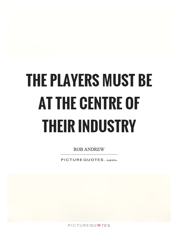 The players must be at the centre of their industry Picture Quote #1