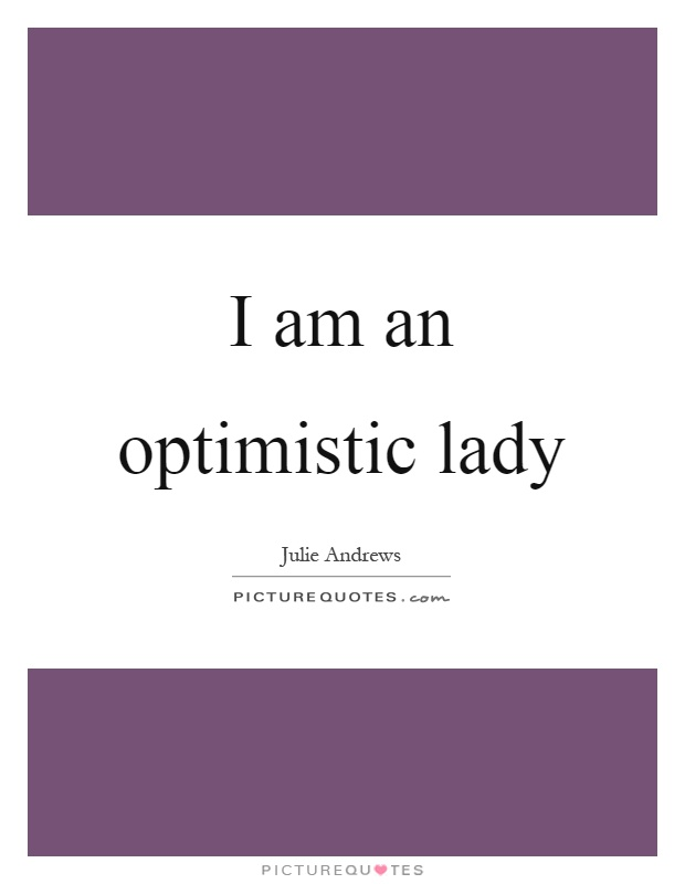 I am an optimistic lady Picture Quote #1