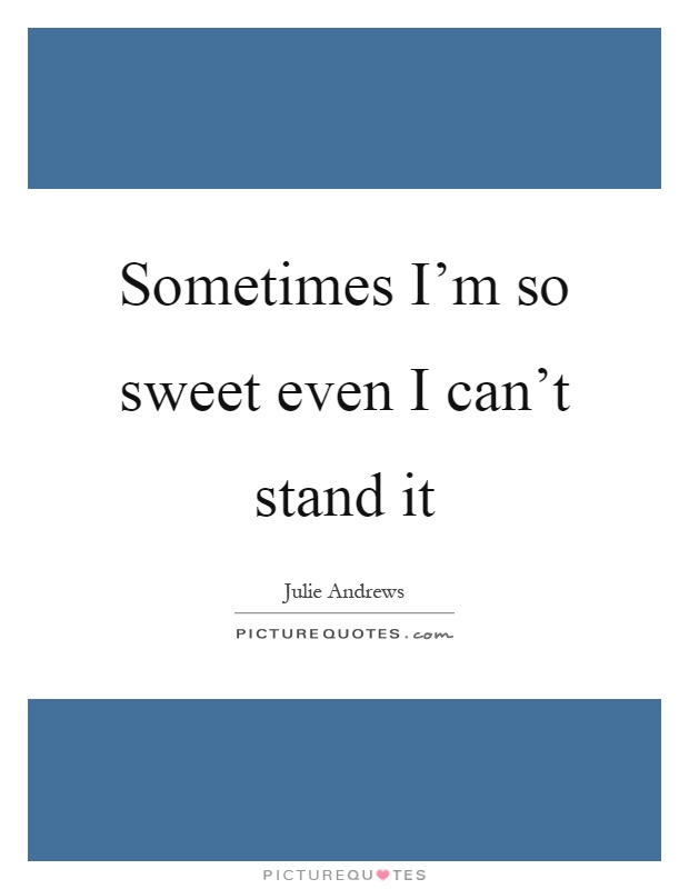 Sometimes I'm so sweet even I can't stand it Picture Quote #1
