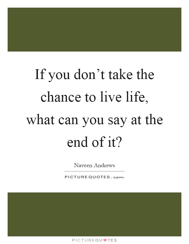Quotes About Taking Chances And Living Life: If You Don't Take The Chance To Live Life, What Can You