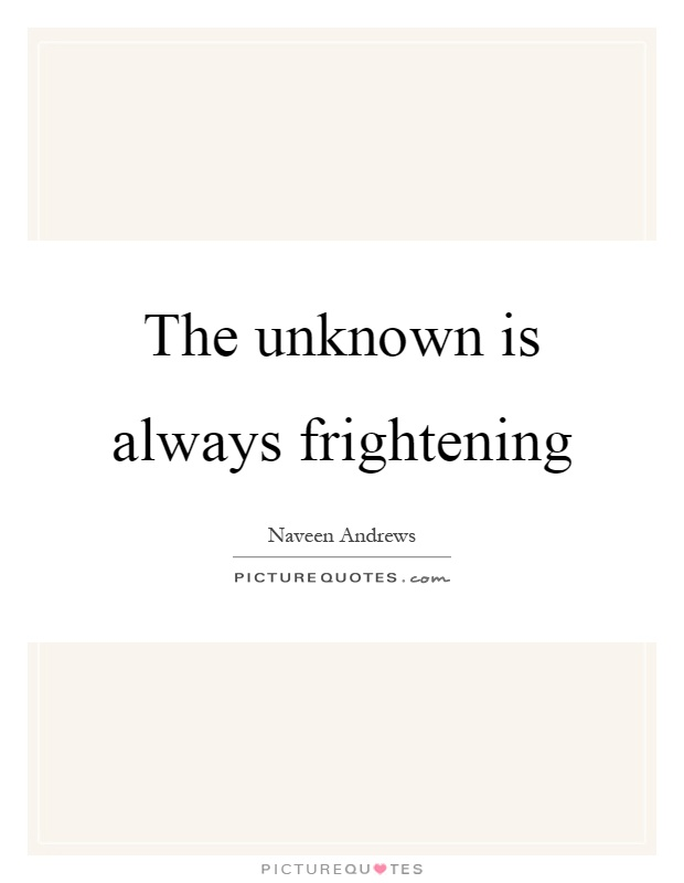 The unknown is always frightening Picture Quote #1
