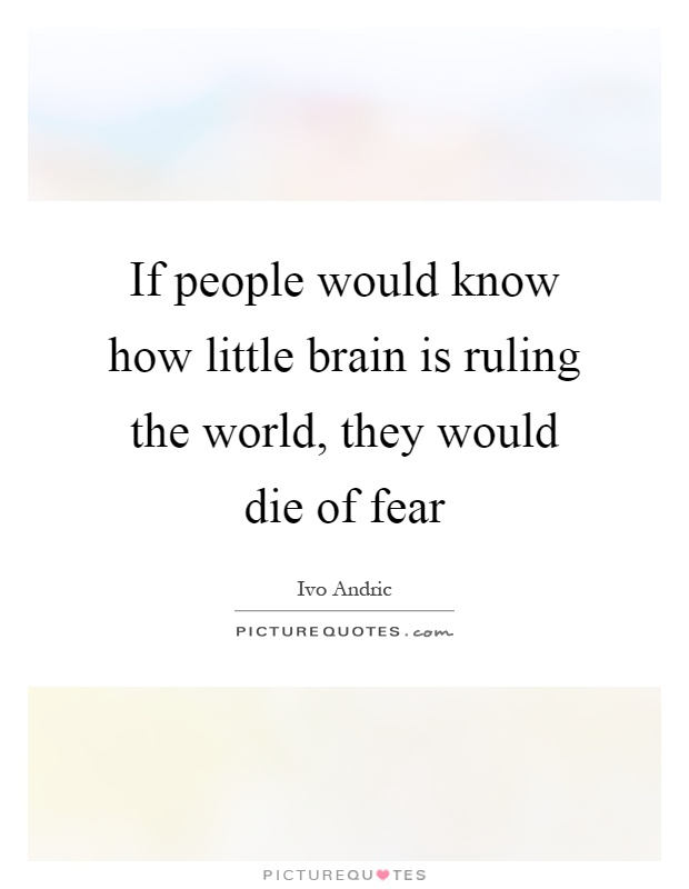 If people would know how little brain is ruling the world, they would die of fear Picture Quote #1
