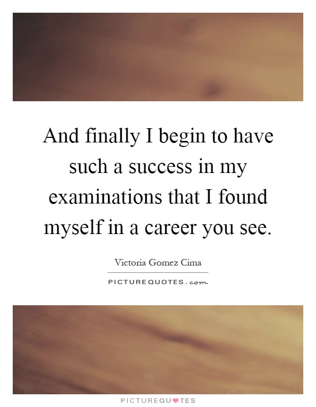 And finally I begin to have such a success in my examinations that I found myself in a career you see Picture Quote #1