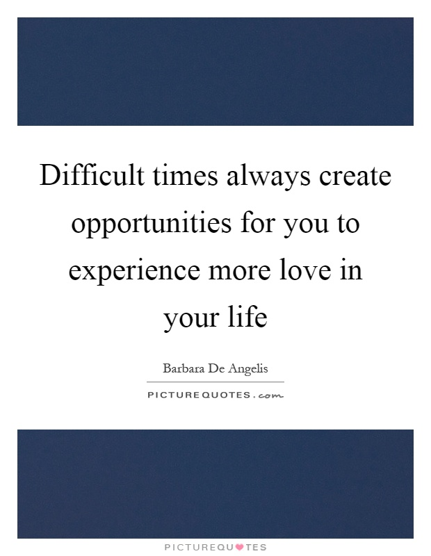 Difficult times always create opportunities for you to experience more love in your life Picture Quote #1