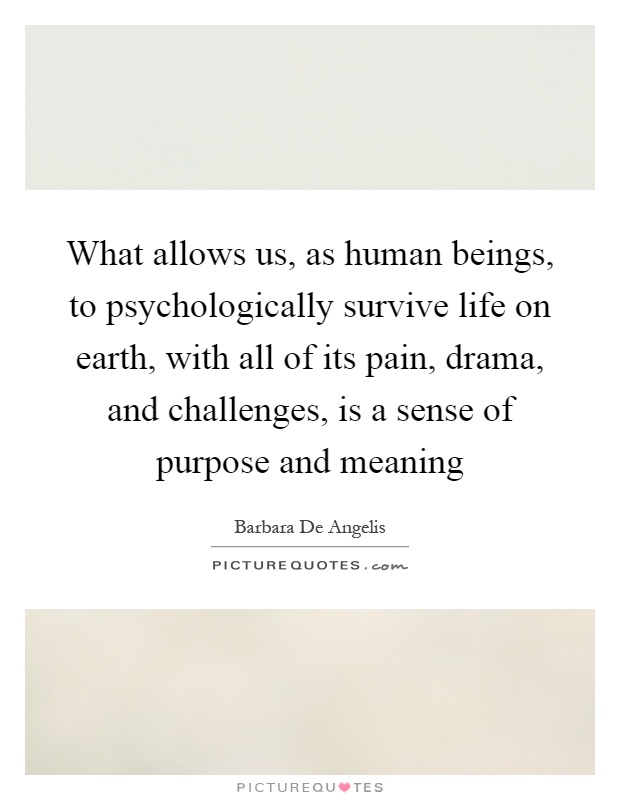 What allows us, as human beings, to psychologically survive life on earth, with all of its pain, drama, and challenges, is a sense of purpose and meaning Picture Quote #1