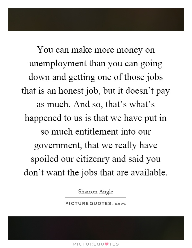 You can make more money on unemployment than you can going down and getting one of those jobs that is an honest job, but it doesn't pay as much. And so, that's what's happened to us is that we have put in so much entitlement into our government, that we really have spoiled our citizenry and said you don't want the jobs that are available Picture Quote #1