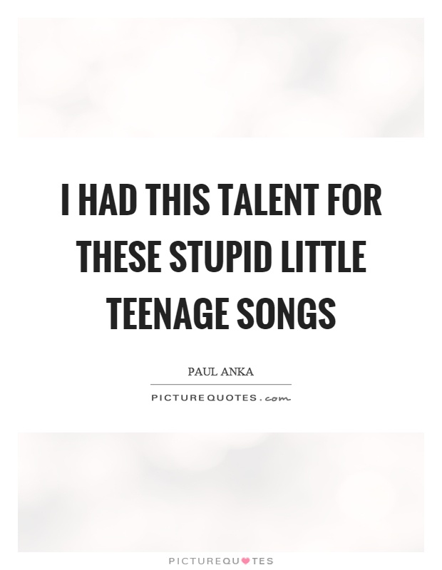 I had this talent for these stupid little teenage songs Picture Quote #1