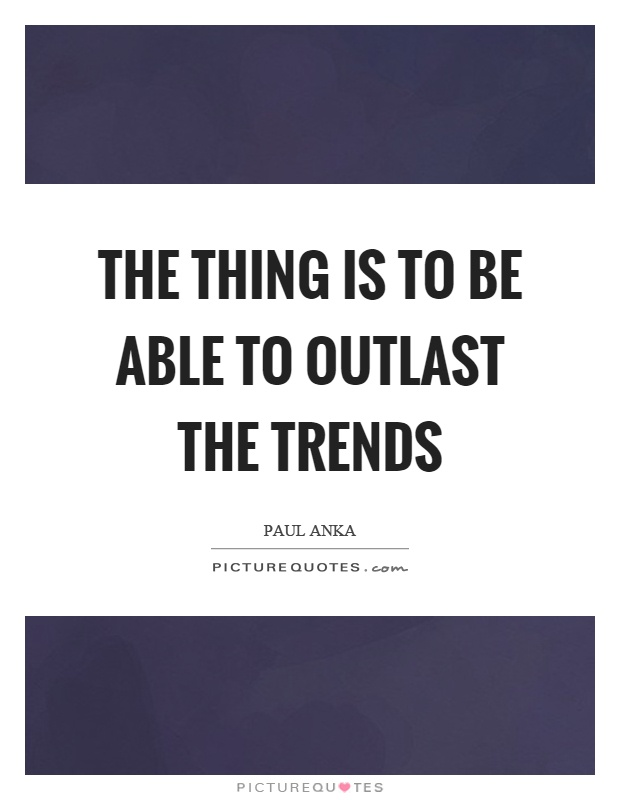 The thing is to be able to outlast the trends Picture Quote #1