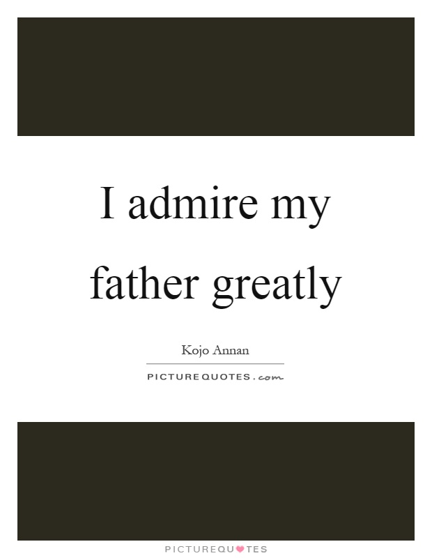 I admire my father greatly Picture Quote #1
