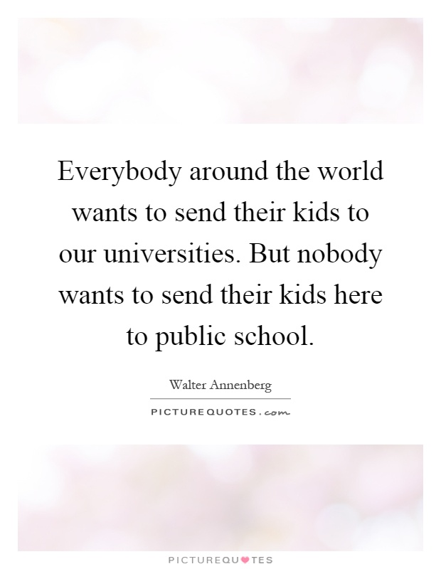 Everybody around the world wants to send their kids to our universities. But nobody wants to send their kids here to public school Picture Quote #1