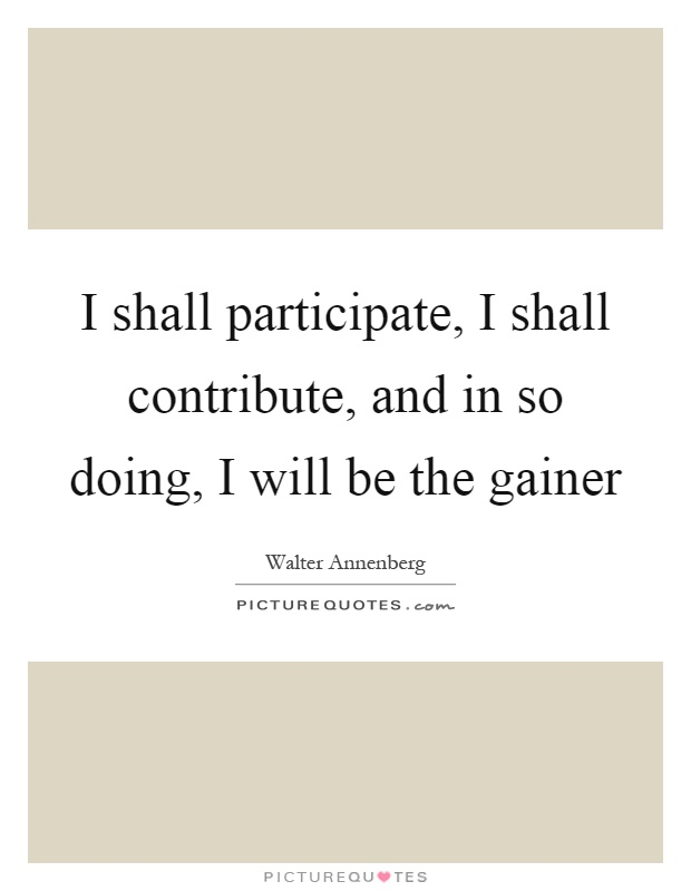 I shall participate, I shall contribute, and in so doing, I will be the gainer Picture Quote #1