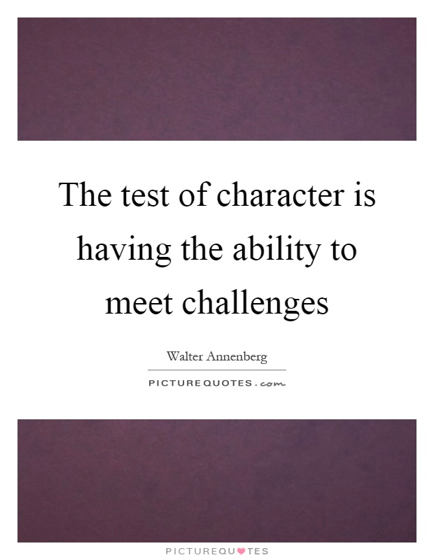 The test of character is having the ability to meet challenges Picture Quote #1