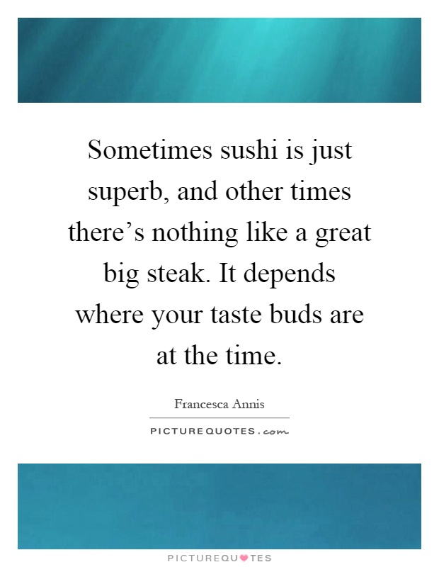Sometimes sushi is just superb, and other times there's nothing like a great big steak. It depends where your taste buds are at the time Picture Quote #1