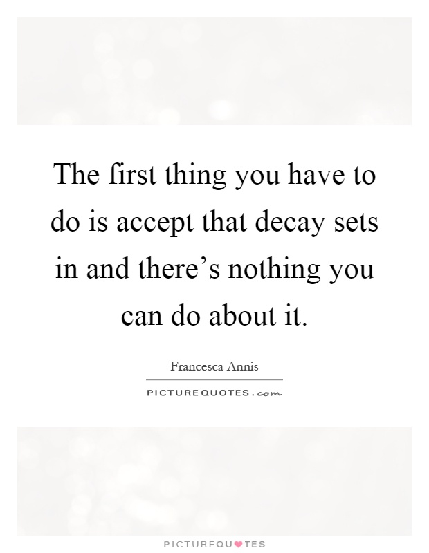 The first thing you have to do is accept that decay sets in and there's nothing you can do about it Picture Quote #1