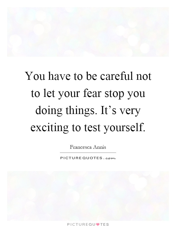 You have to be careful not to let your fear stop you doing things. It's very exciting to test yourself Picture Quote #1