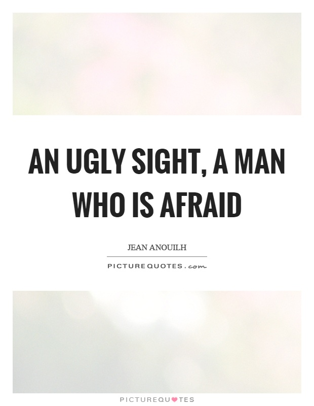 An ugly sight, a man who is afraid Picture Quote #1