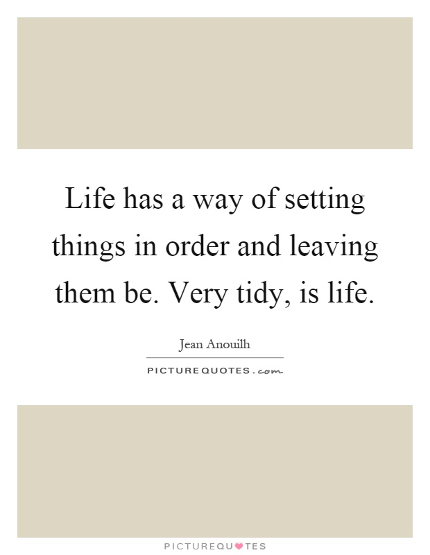 Life has a way of setting things in order and leaving them be. Very tidy, is life Picture Quote #1