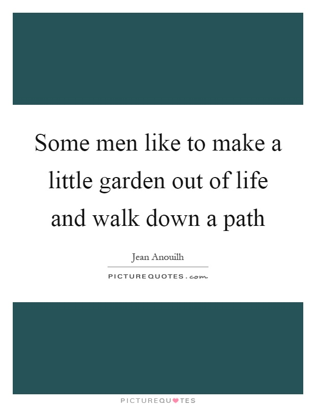 Some men like to make a little garden out of life and walk down a path Picture Quote #1